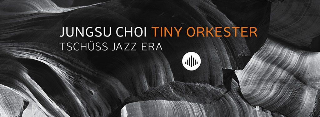 Jungsu Choi Tiny Orkester – 'Tschuss Jazz Era'